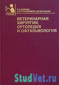Ветеринарная хирургия, ортопедия и офтальмология - Семенов Б.С.